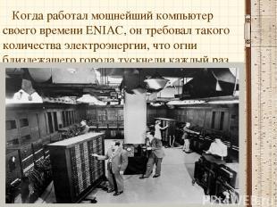 Когда работал мощнейший компьютер своего времени ENIAC, он требовал такого колич