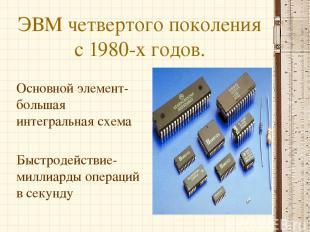 ЭВМ четвертого поколения с 1980-х годов. Основной элемент-большая интегральная с