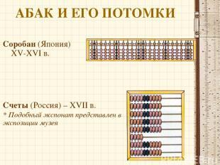АБАК И ЕГО ПОТОМКИ Соробан (Япония) XV-XVI в. Счеты (Россия) – XVII в. * Подобны