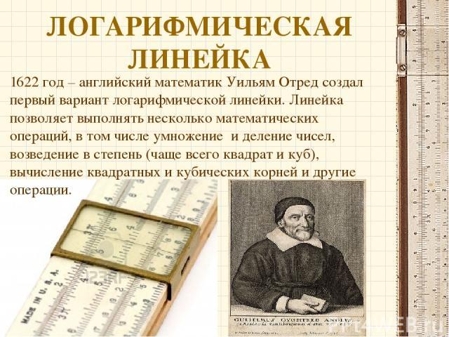 ЛОГАРИФМИЧЕСКАЯ ЛИНЕЙКА 1622 год – английский математик Уильям Отред создал первый вариант логарифмической линейки. Линейка позволяет выполнять несколько математических операций, в том числе умножение и деление чисел, возведение в степень (чаще всег…