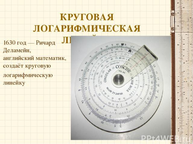 КРУГОВАЯ ЛОГАРИФМИЧЕСКАЯ ЛИНЕЙКА 1630 год—Ричард Деламейн, английскийматематик,создаёт круговую логарифмическую линейку