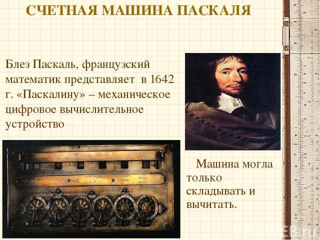 СЧЕТНАЯ МАШИНА ПАСКАЛЯ Машина могла только складывать и вычитать. Блез Паскаль, французский математик представляет в 1642 г. «Паскалину» – механическое цифровое вычислительное устройство