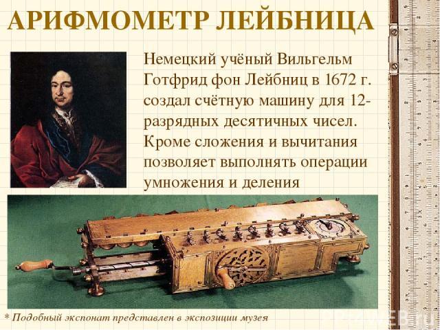 АРИФМОМЕТР ЛЕЙБНИЦА Немецкий учёный Вильгельм Готфрид фон Лейбниц в 1672 г. создал счётную машину для 12-разрядных десятичных чисел. Кроме сложения и вычитания позволяет выполнять операции умножения и деления * Подобный экспонат представлен в экспоз…