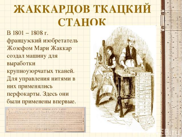 ЖАККАРДОВ ТКАЦКИЙ СТАНОК В 1801 – 1808 г. французский изобретатель Жозефом Мари Жаккар создал машину для выработки крупноузорчатых тканей. Для управления нитями в них применялись перфокарты. Здесь они были применены впервые.