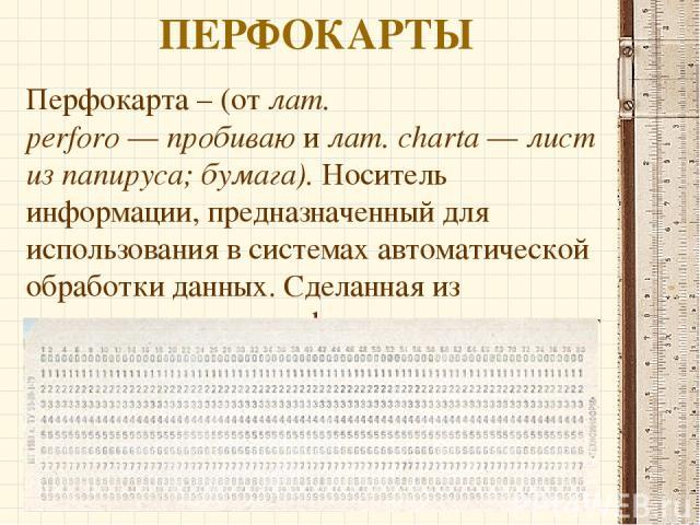 ПЕРФОКАРТЫ Перфокарта – (от лат. perforo—пробиваюилат.charta—лист из папируса; бумага). Носитель информации, предназначенный для использования в системах автоматической обработки данных. Сделанная из тонкогокартона, перфокарта представляет и…
