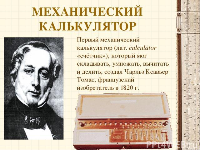 МЕХАНИЧЕСКИЙ КАЛЬКУЛЯТОР Первый механический калькулятор (лат.calculātor «счётчик»), который мог складывать, умножать, вычитать и делить, создал Чарльз Ксавьер Томас, французский изобретатель в 1820 г.