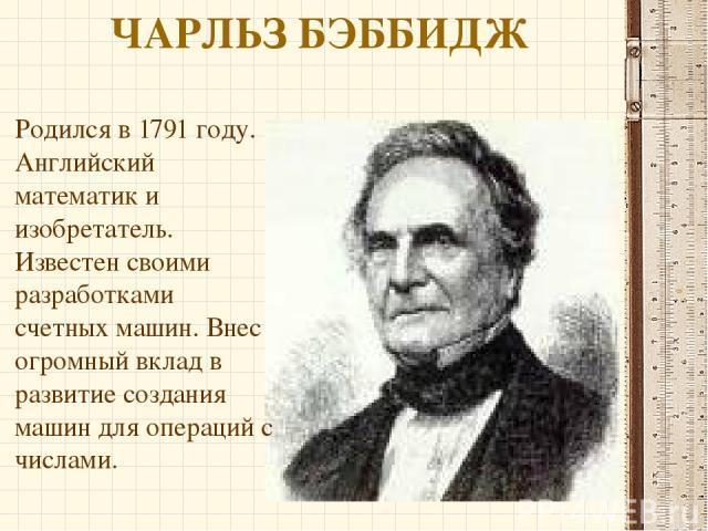ЧАРЛЬЗ БЭББИДЖ Родился в 1791 году. Английский математик и изобретатель. Известен своими разработками счетных машин. Внес огромный вклад в развитие создания машин для операций с числами.