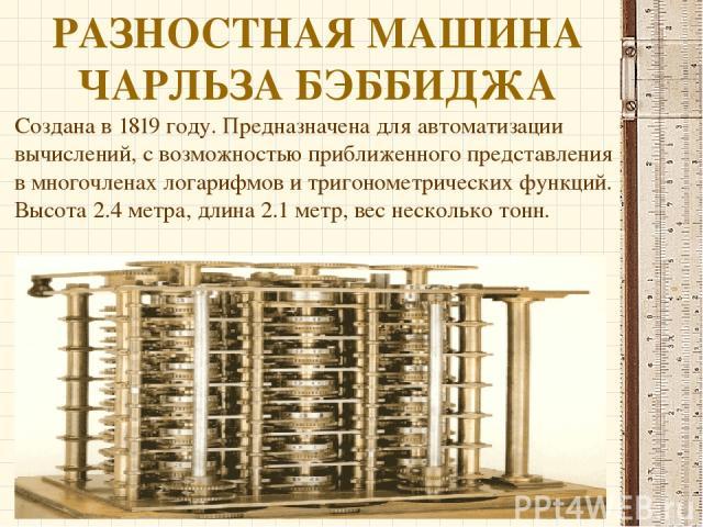 РАЗНОСТНАЯ МАШИНА ЧАРЛЬЗА БЭББИДЖА Создана в 1819 году. Предназначена для автоматизации вычислений, с возможностью приближенного представления в многочленах логарифмов и тригонометрических функций. Высота 2.4 метра, длина 2.1 метр, вес несколько тонн.