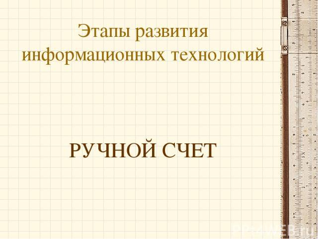 Этапы развития информационных технологий РУЧНОЙ СЧЕТ
