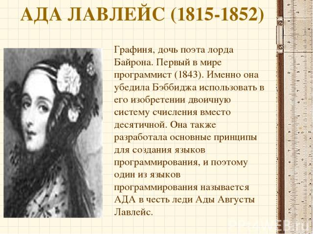 АДА ЛАВЛЕЙС (1815-1852) Графиня, дочь поэта лорда Байрона. Первый в мире программист (1843). Именно она убедила Бэббиджа использовать в его изобретении двоичную систему счисления вместо десятичной. Она также разработала основные принципы для создани…