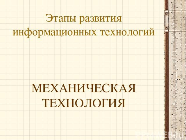 Этапы развития информационных технологий МЕХАНИЧЕСКАЯ ТЕХНОЛОГИЯ