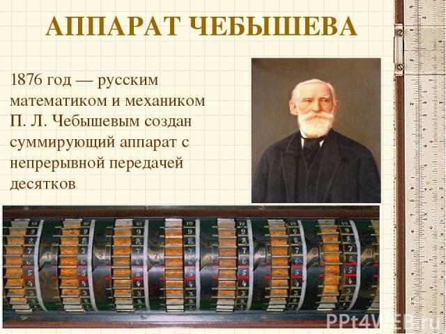 АППАРАТ ЧЕБЫШЕВА 1876 год— русским математиком и механиком П.Л.Чебышевымсоздан суммирующий аппарат с непрерывной передачей десятков