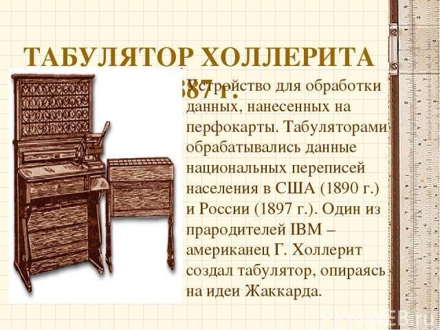 ТАБУЛЯТОР ХОЛЛЕРИТА 1887 г. Устройство для обработки данных, нанесенных на перфокарты. Табуляторами обрабатывались данные национальных переписей населения в США (1890 г.) и России (1897 г.). Один из прародителей IBM – американец Г. Холлерит создал т…