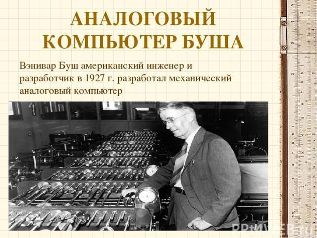 АНАЛОГОВЫЙ КОМПЬЮТЕР БУША Вэнивар Буш американский инженер и разработчик в 1927 г. разработал механический аналоговый компьютер