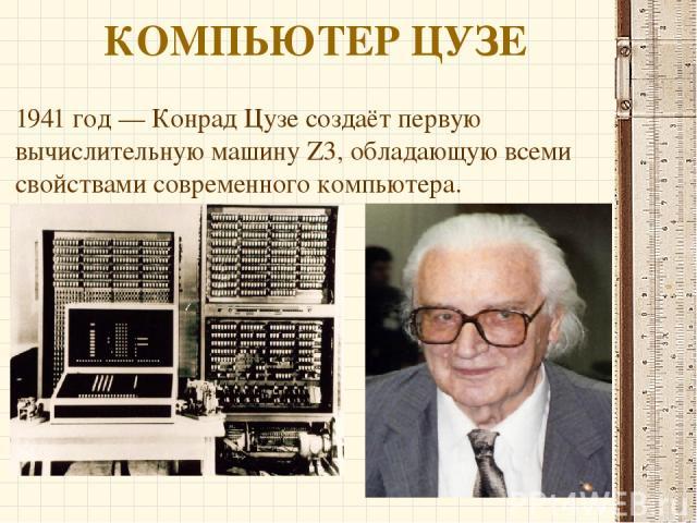 КОМПЬЮТЕР ЦУЗЕ 1941 год — Конрад Цузе создаёт первую вычислительную машину Z3, обладающую всеми свойствами современного компьютера.