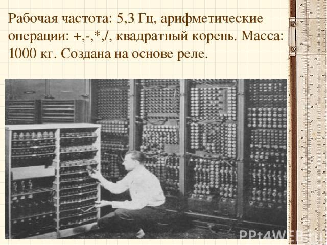 Рабочая частота: 5,3 Гц, арифметические операции: +,-,*,/, квадратный корень. Масса: 1000 кг. Создана на основе реле.