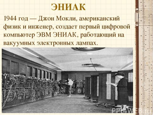 ЭНИАК 1944 год — Джон Мокли, американский физик и инженер, создает первый цифровой компьютер ЭВМ ЭНИАК, работающий на вакуумных электронных лампах.