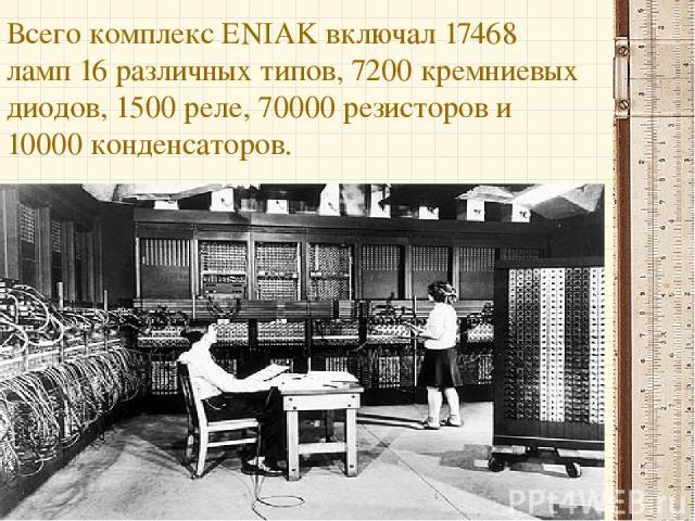 Всего комплекс ENIAK включал 17468 ламп 16 различных типов, 7200 кремниевых диодов, 1500 реле, 70000 резисторов и 10000 конденсаторов.