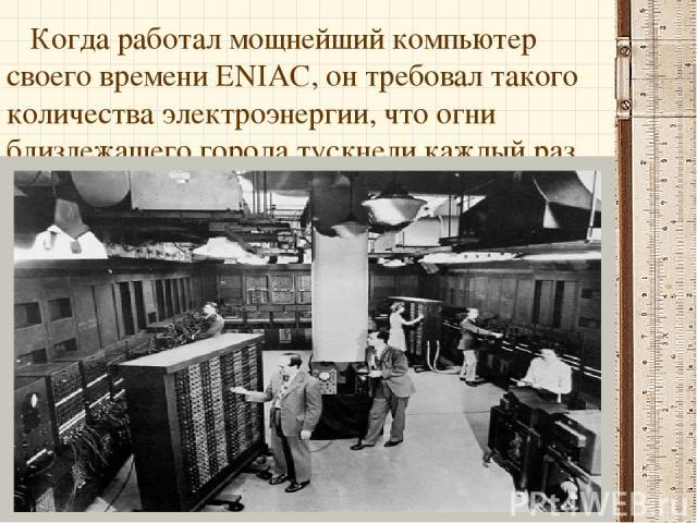 Когда работал мощнейший компьютер своего времени ENIAC, он требовал такого количества электроэнергии, что огни близлежащего города тускнели каждый раз при его запуске