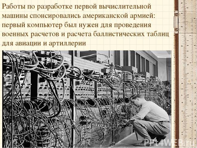 Работы по разработке первой вычислительной машины спонсировались американской армией: первый компьютер был нужен для проведения военных расчетов и расчета баллистических таблиц для авиации и артиллерии