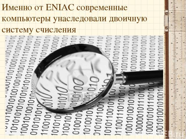 Именно от ENIAC современные компьютеры унаследовали двоичную систему счисления