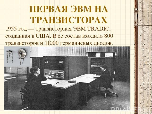 ПЕРВАЯ ЭВМ НА ТРАНЗИСТОРАХ 1955 год — транзисторная ЭВМ TRADIC, созданная в США. В ее состав входило 800 транзисторов и 11000 германиевых диодов.