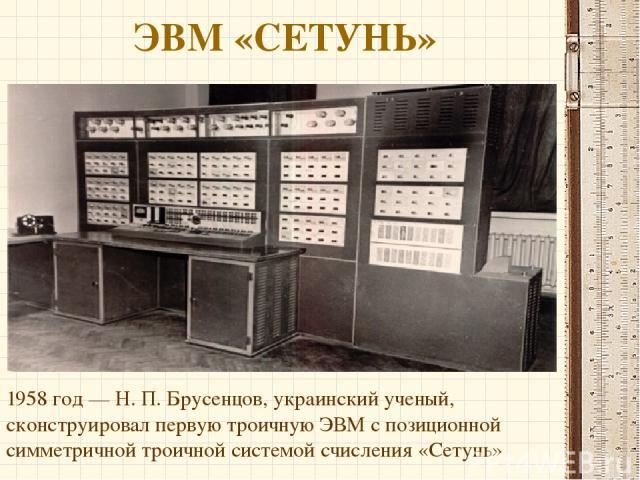 ЭВМ «СЕТУНЬ» 1958 год — Н. П. Брусенцов, украинский ученый, сконструировал первую троичную ЭВМ с позиционной симметричной троичной системой счисления «Сетунь»