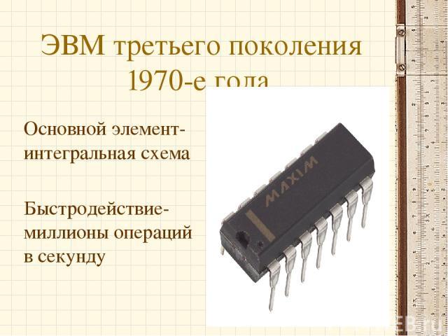 ЭВМ третьего поколения 1970-е года. Основной элемент-интегральная схема Быстродействие-миллионы операций в секунду