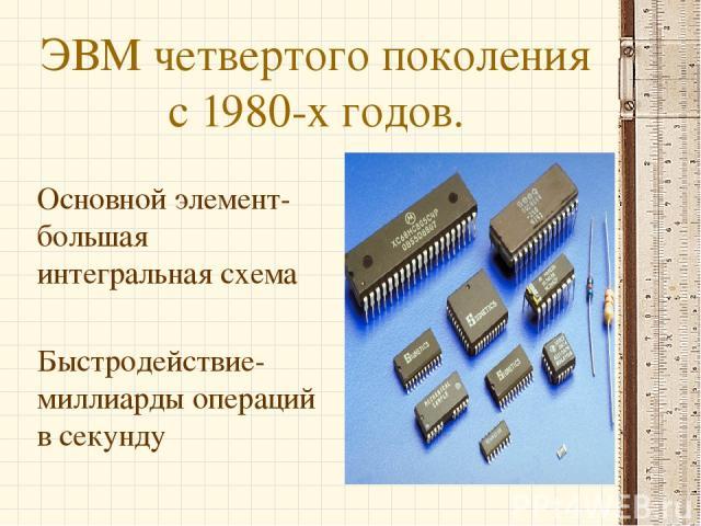 ЭВМ четвертого поколения с 1980-х годов. Основной элемент-большая интегральная схема Быстродействие-миллиарды операций в секунду