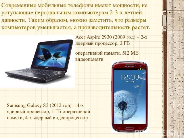 Современные мобильные телефоны имеют мощности, не уступающие персональным компьютерам 2-3-х летней давности. Таким образом, можно заметить, что размеры компьютеров уменьшается, а производительность растет. Acer Aspire 2930 (2009 год) – 2-х ядерный п…