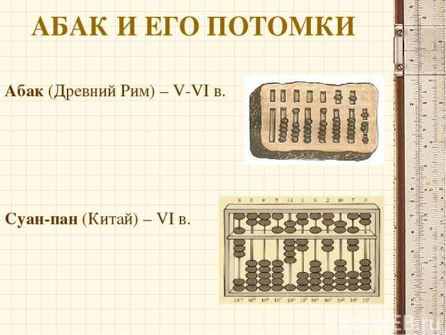 АБАК И ЕГО ПОТОМКИ Абак (Древний Рим) – V-VI в. Суан-пан (Китай) – VI в.
