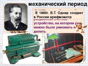 механический период В 1673 г. другой великий математик Готфрид Лейбниц разработа