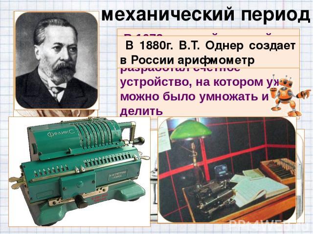механический период В 1673 г. другой великий математик Готфрид Лейбниц разработал счетное устройство, на котором уже можно было умножать и делить В 1880г. В.Т. Однер создает в России арифмометр