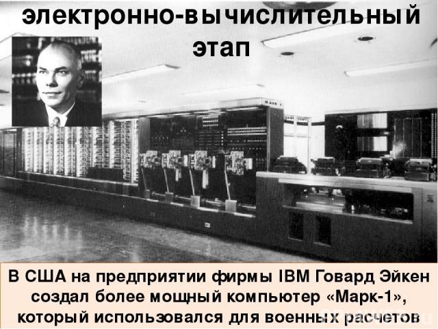 В 1946 г. была построена первая электронная вычислительная машина ENIAC. Создатели: Джон Моушли и Дж. Преспер Экерт. электронно-вычислительный этап