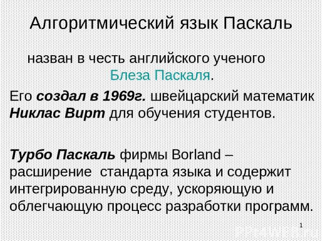 * Алгоритмический язык Паскаль назван в честь английского ученого Блеза Паскаля. Его создал в 1969г. швейцарский математик Никлас Вирт для обучения студентов. Турбо Паскаль фирмы Borland – расширение стандарта языка и содержит интегрированную среду,…