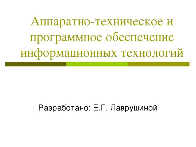 Аппаратно-техническое и программное обеспечение информационных технологий Разработано: Е.Г. Лаврушиной