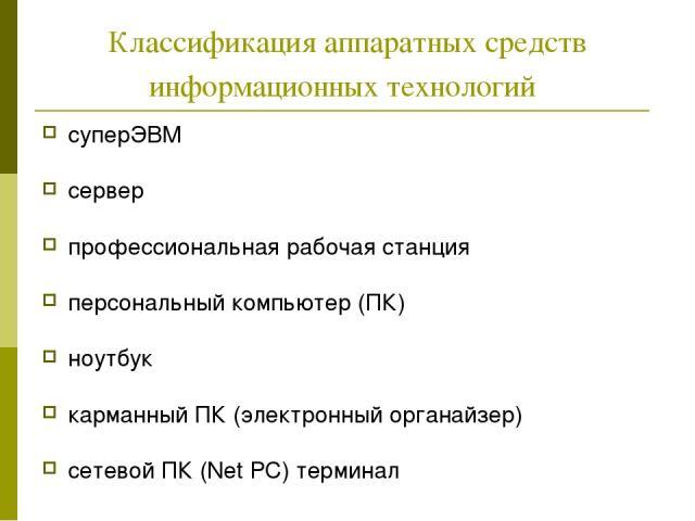 Классификация аппаратных средств информационных технологий суперЭВМ сервер профессиональная рабочая станция персональный компьютер (ПК) ноутбук карманный ПК (электронный органайзер) сетевой ПК (Net PC) терминал