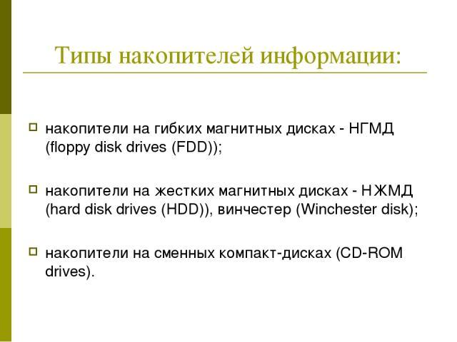 Типы накопителей информации: накопители на гибких магнитных дисках - НГМД (floppy disk drives (FDD)); накопители на жестких магнитных дисках - НЖМД (hard disk drives (HDD)), винчестер (Winchester disk); накопители на сменных компакт-дисках (CD-ROM d…