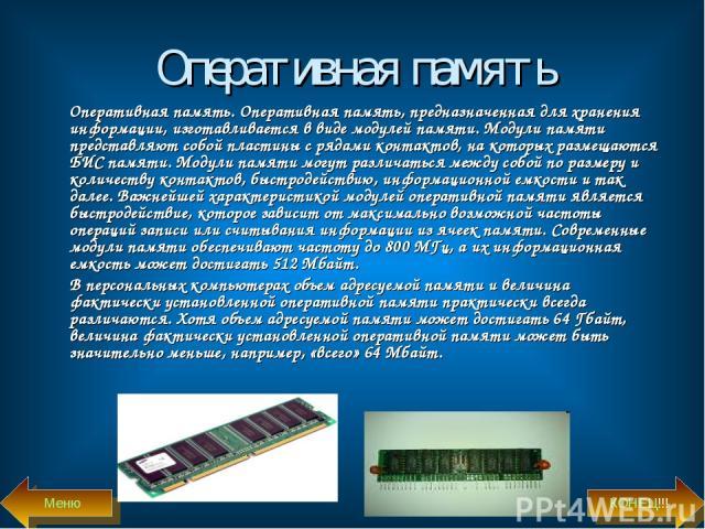 Оперативная память Оперативная память. Оперативная память, предназначенная для хранения информации, изготавливается в виде модулей памяти. Модули памяти представляют собой пластины с рядами контактов, на которых размещаются БИС памяти. Модули памяти…