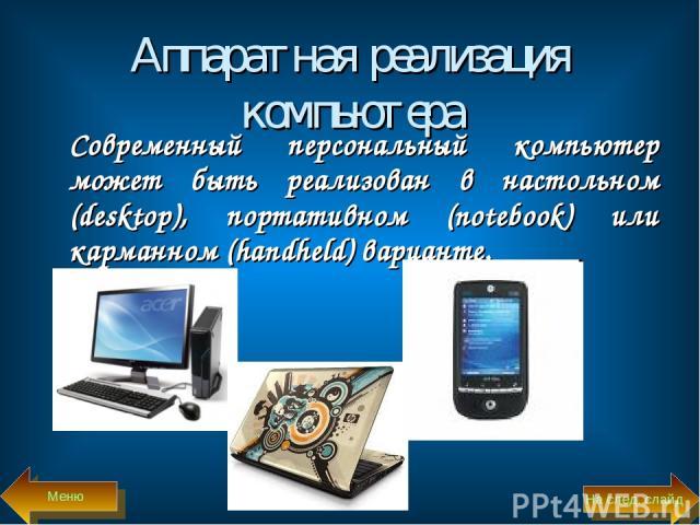 Аппаратная реализация компьютера Современный персональный компьютер может быть реализован в настольном (desktop), портативном (notebook) или карманном (handheld) варианте. На след. слайд Меню