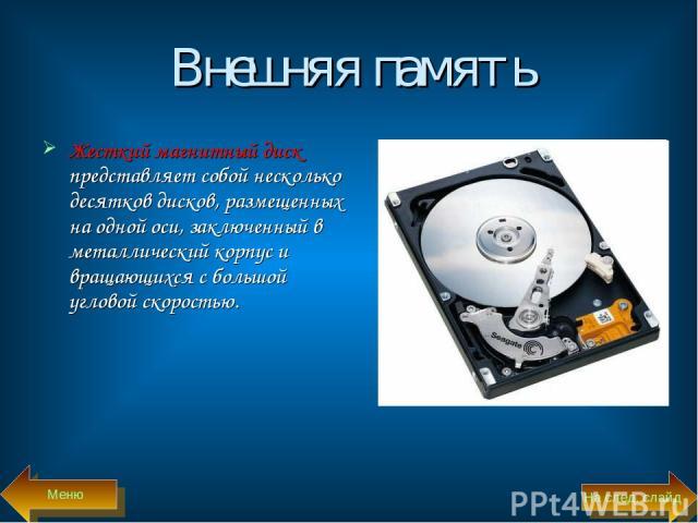 Внешняя память Жесткий магнитный диск представляет собой несколько десятков дисков, размещенных на одной оси, заключенный в металлический корпус и вращающихся с большой угловой скоростью. Меню На след. слайд