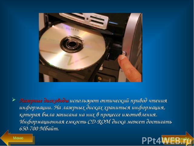 Лазерные дисководы используют оптический привод чтения информации. На лазерных дисках храниться информация, которая была записана на них в процессе изготовления. Информационная емкость CD-ROM диска может достигать 650-700 Мбайт. Меню На след. слайд