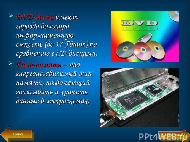 DVD-диски имеют гораздо большую информационную емкость (до 17 Гбайт) по сравнению с CD-дисками. Flash-память – это энергонезависимый тип памяти, позволяющий записывать и хранить данные в микросхемах. Меню На след. слайд