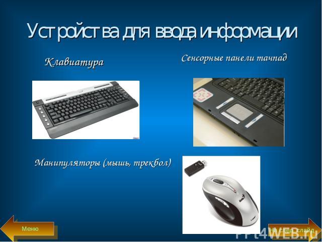 Устройства для ввода информации Клавиатура Сенсорные панели тачпад Манипуляторы (мышь, трекбол) Меню На след. слайд