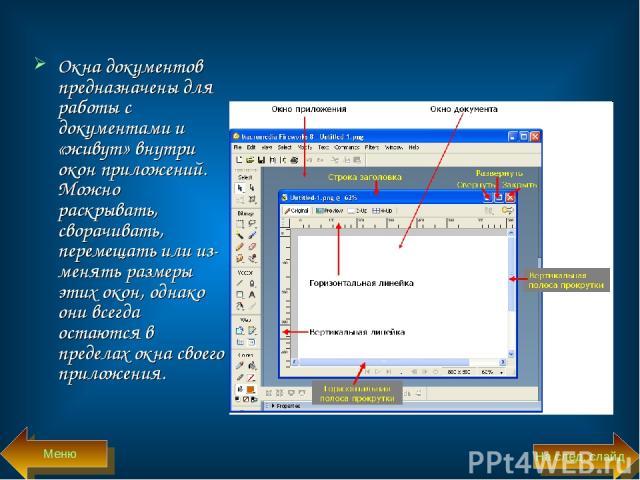 Окна документов предназначены для работы с документами и «живут» внутри окон приложений. Можно раскрывать, сворачивать, перемещать или из менять размеры этих окон, однако они всегда остаются в пределах окна своего приложения. Меню На след. слайд