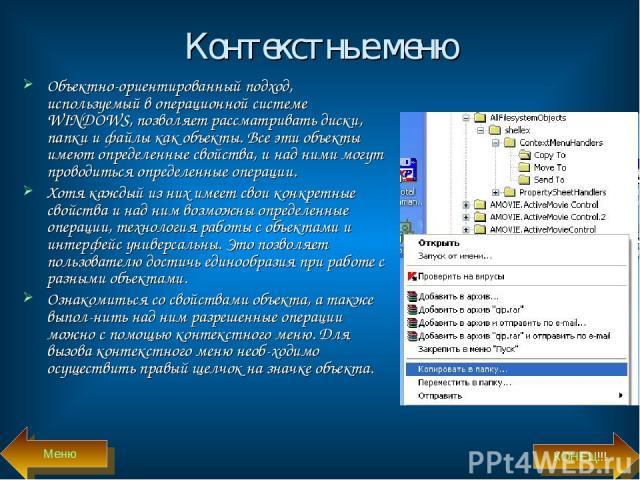 Контекстные меню Объектно-ориентированный подход, используемый в операционной системе WINDOWS, позволяет рассматривать диски, папки и файлы как объекты. Все эти объекты имеют определенные свойства, и над ними могут проводиться определенные операции.…