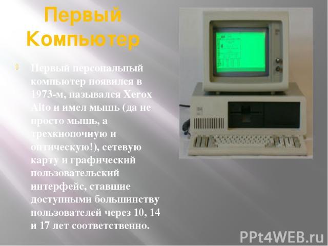 Первый Компьютер Первый персональный компьютер появился в 1973-м, назывался Xerox Alto и имел мышь (да не просто мышь, а трехкнопочную и оптическую!), сетевую карту и графический пользовательский интерфейс, ставшие доступными большинству пользовател…