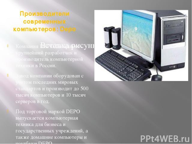 Производители современных компьютеров: Depo Компания DEPO Computers – крупнейший разработчик и производитель компьютерной техники в России. Завод компании оборудован с учетом последних мировых стандартов и производит до 500 тысяч компьютеров и 10 ты…