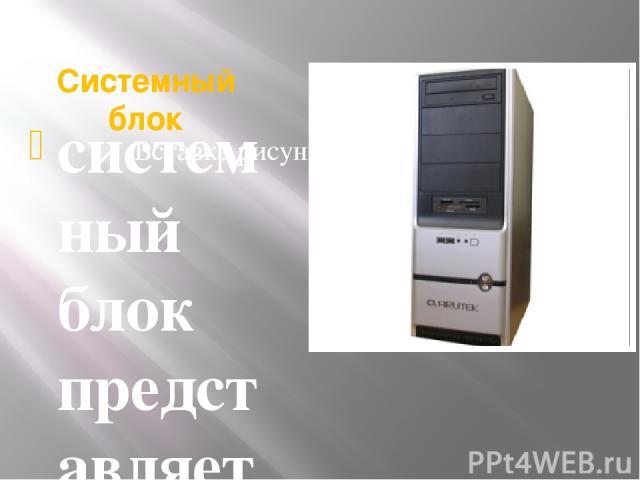 Системный блок системный блок представляет собой основной узел, внутри которого установлены наиболее важные компоненты. устройства, находящиеся внутри системного блока, называют внутренними, а устройства, подключаемые к нему снаружи, называют внешни…