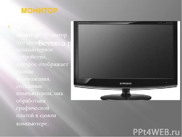 МОНИТОР Что такое монитор? Монитор это специальное компьютерное устройство, которое отображает разные изображения, созданные компьютером, она обработана графической платой в самом компьютере.
